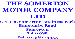 THE SOMERTON MOTOR COMPANY LTD UNIT 9, Somerton Business Park Bancombe Road Somerton TA11 6SB Tel: 01458274455