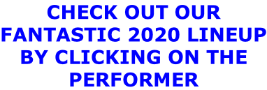 CHECK OUT OUR  FANTASTIC 2020 LINEUP BY CLICKING ON THE  PERFORMER