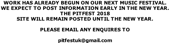 WORK HAS ALREADY BEGUN ON OUR NEXT MUSIC FESTIVAL.  WE EXPECT TO POST INFORMATION EARLY IN THE NEW YEAR.  THE PITFEST 2018 SITE WILL REMAIN POSTED UNTIL THE NEW YEAR.  PLEASE EMAIL ANY ENQUIRES TO   pitfestuk@gmail.com
