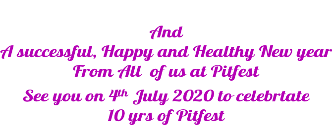 And A successful, Happy and Healthy New year From All  of us at Pitfest See you on 4th July 2020 to celebrtate  10 yrs of Pitfest